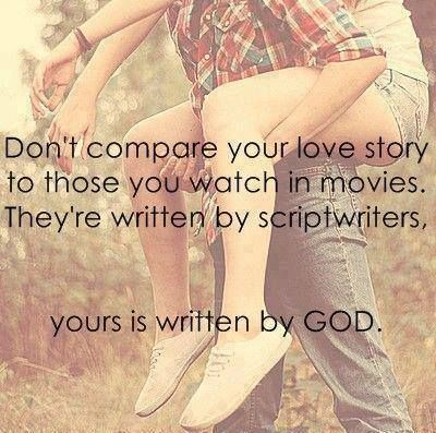 """""""Don't compare your love story to those you watch in movies. They're written by scriptwriters. Yours is written by God."""""""