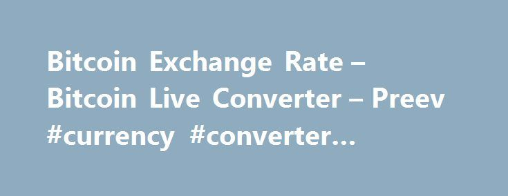 Bitcoin Exchange Rate – Bitcoin Live Converter – Preev #currency #converter #international http://currency.remmont.com/bitcoin-exchange-rate-bitcoin-live-converter-preev-currency-converter-international/  #today exchange rate # Simple Bitcoin Converter This site allows you to: See the Bitcoin exchange rate i.e. the current value of one bitcoin. Convert any amount to or from your preferred currency. Bitcoin is a digital currency. You can use Bitcoin to send money to anyone via the Internet…