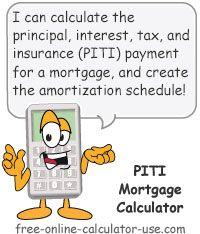 Mortgage Principal, Interest, Tax, Insurance Calculator:  This free online calculator will calculate and total the monthly principal, interest, tax, insurance, and private mortgage insurance (PMI) payments that normally come attached to a home loan. Plus, the calculator will also calculate the number of hours you will need to allocate to working in order to pay for each portion of the monthly mortgage payment between now and when the loan term expires.