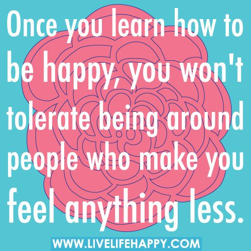 Once you learn how to be happy, you won't tolerate being around people who make you feel anything less.: Art Quotes, Mondays Quotes, Happy Quotes, Motivation Monday, Be Happy, Toxic People, Inspiration Quotes, Pictures Quotes, True Stories