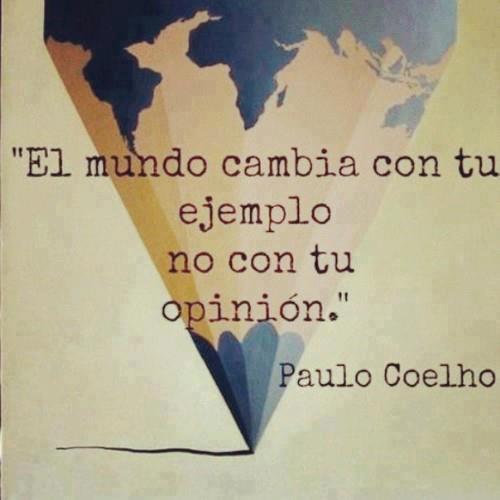 Il mondo cambia con il tuo esempio, non con la tua opinione.  Paolo Coelho