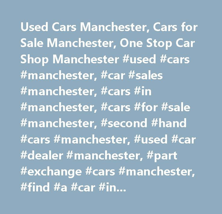 Used Cars Manchester, Cars for Sale Manchester, One Stop Car Shop Manchester #used #cars #manchester, #car #sales #manchester, #cars #in #manchester, #cars #for #sale #manchester, #second #hand #cars #manchester, #used #car #dealer #manchester, #part #exchange #cars #manchester, #find #a #car #in #manchester, #car #sourcing #manchester, #cars #bought #for #cash #in #manchester, #used #car #finance #manchester, #used #car #warranty #manchester, #manchester, #salford, #bolton, #warrington…