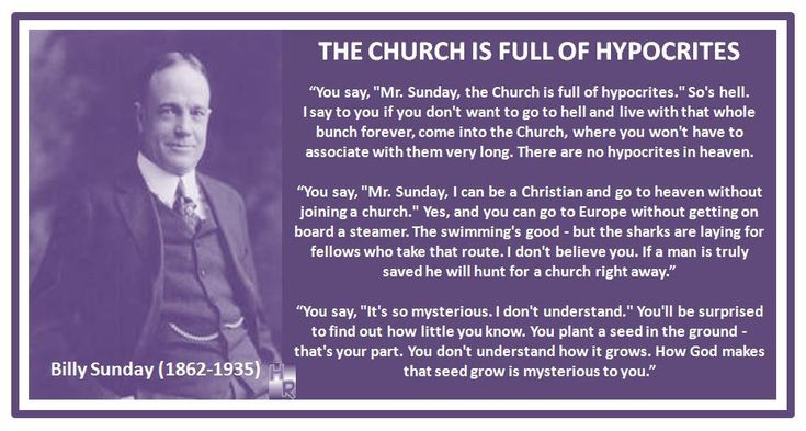 "THE CHURCH IS FULL OF HYPOCRITES Billy Sunday (1862-1935) ""You say, ""Mr. Sunday, the Church is full of hypocrites."" So's hell. I say to you if you don't want to go to hell and live with that whole bunch forever, come into the Church, where you won't have to associate with them very long. There are no hypocrites in heaven."" ""You say, ""Mr. Sunday, I can be a Christian and go to heaven without joining a church."" Yes,..."