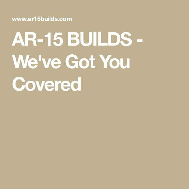 AR-15 BUILDS - We've Got You Covered