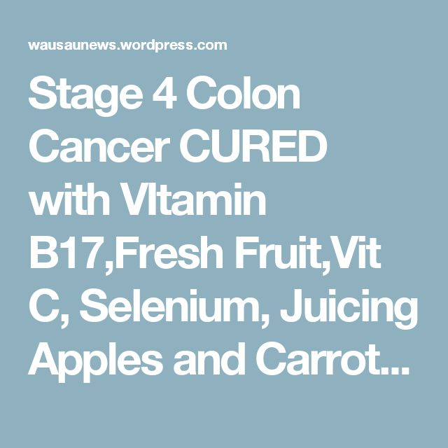 Stage 4 Colon Cancer CURED with VItamin B17,Fresh Fruit,Vit C, Selenium, Juicing Apples and Carrots – Wausau News