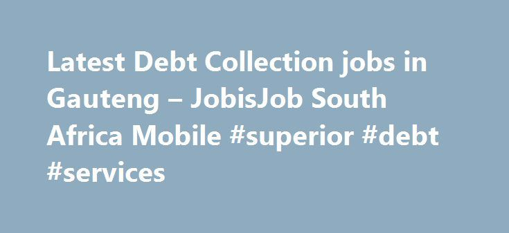 Latest Debt Collection jobs in Gauteng – JobisJob South Africa Mobile #superior #debt #services http://debt.remmont.com/latest-debt-collection-jobs-in-gauteng-jobisjob-south-africa-mobile-superior-debt-services/  #debt collection jobs # DEBT COLLECTIONS ADMINISTRATOR / GENERAL ASSISTANT – RENTALS DEPARTMENT Your Move Personnel – Gauteng Our client is a NATIONAL AND WELL-ESTABLISHED PROPERTY DEVELOPMENT COMPANY who is seeking an Administrative Assistant to assist the Rentals Department. The…
