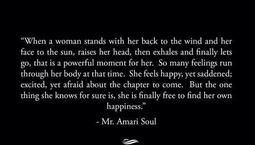 """""""Cuando un mujer se para con su espalda contra al viento y su cara hacia el sol, eleva su cabeza, exhala y finalmente deja ir, ese momento es poderoso para ella. Muchos sentimientos corren por su cuerpo al mismo tiempo. Ella se siente feliz, pero triste; excitada pero con miedo por el nuevo capítulo que viene. Pero de la única cosa de la que está segura, es que ella finalmente, es libre para encontrar su propia felicidad."""" Mr. Amari Soul #buenosdias ☀️ #laverdadverdad #tomandoelcontrol…"""