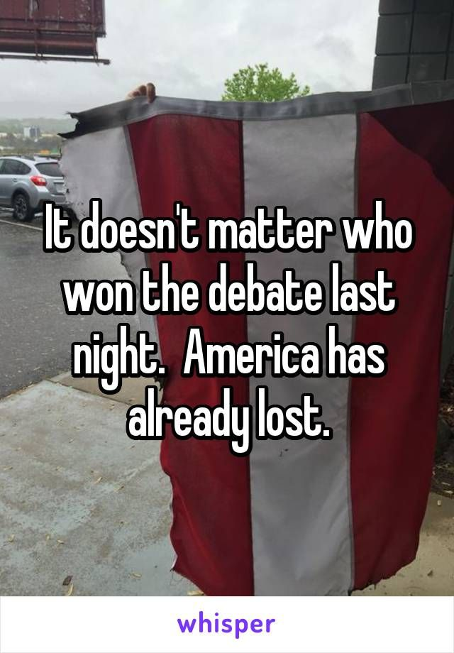 It doesn't matter who won the debate last night.  America has already lost.