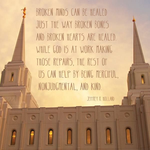 """Remember, """"Broken minds can be healed just the way broken bones and broken hearts are healed. While God is at work making those repairs, the rest of us can help by being merciful, nonjudgmental, and kind."""" From #ElderHolland's http://pinterest.com/pin/24066179231042235 inspiring #LDSconf http://facebook.com/223271487682878 message http://lds.org/general-conference/2013/10/like-a-broken-vessel #ShareGoodness"""