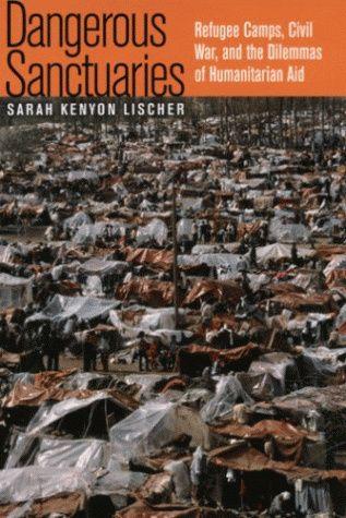 Dangerous Sanctuaries, Refugee Camps, Civil War, and the Dilemmas of Humanitarian Aid.  Lischer, S. 2006.   Cornell University Press, Cornell.