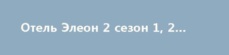 Отель Элеон 2 сезон 1, 2 серия http://kinofak.net/publ/komedii/otel_ehleon_2_sezon_1_2_serija/7-1-0-6070  «Отель Элеон» — это ответвление оригинального сериала «Кухня». Новый сериал уже вызывает некоторые вопросы при описании, как назначение на должность шеф-повара юмориста Сени, что говорит о том, что, возможно, многие актеры старого состава не согласились сниматься в новом сериале. Впечатления смешанные, почему? С одной стороны, приятно увидеть, какого — то рода, продолжение. С другой…