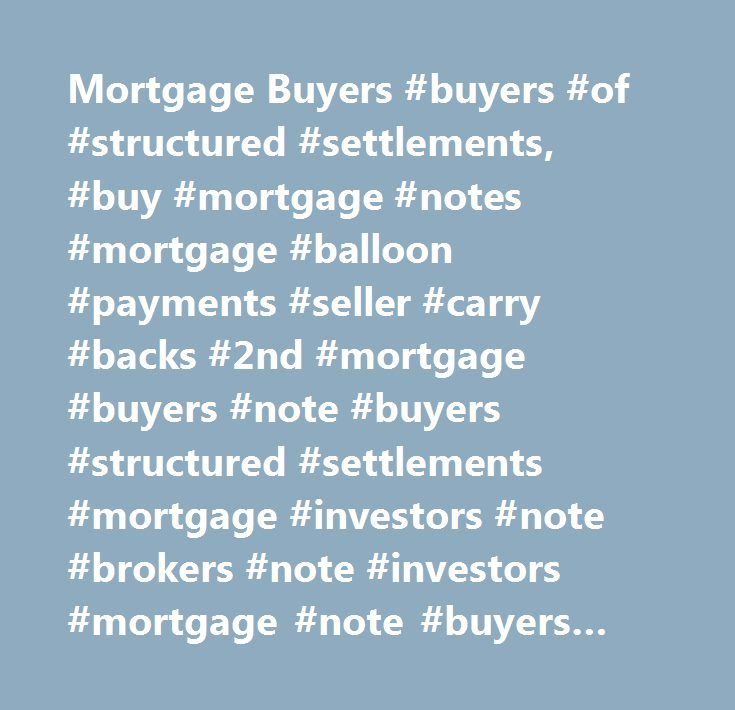 Mortgage Buyers #buyers #of #structured #settlements, #buy #mortgage #notes #mortgage #balloon #payments #seller #carry #backs #2nd #mortgage #buyers #note #buyers #structured #settlements #mortgage #investors #note #brokers #note #investors #mortgage #note #buyers #buys #sells #purchases #discounts #mortgages #notes #real #estate #contracts #buy #mortgages #buy #notes #cash #for #notes #cash #for #mortgages #buy #cash #flows #note #discounters #mortgage #discounters #sell #mortgages #sell…