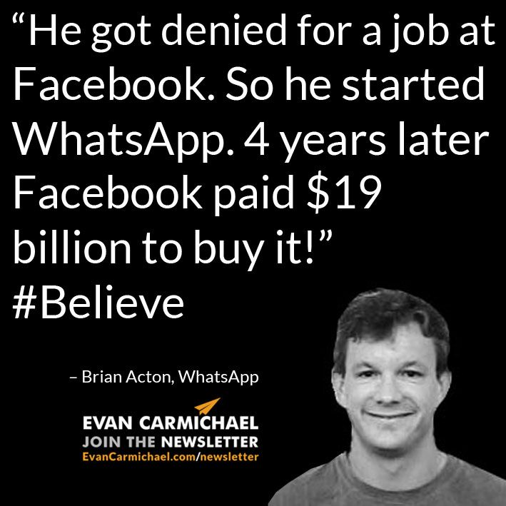 """He got denied for a job at Facebook. So he started WhatsApp. 4 years later Facebook paid $19 billion to buy it!"" – Brian Acton #Believe         - http://www.evancarmichael.com/blog/2015/08/24/he-got-denied-for-a-job-at-facebook-so-he-started-whatsapp-4-years-later-facebook-paid-19-billion-to-buy-it-brian-acton-believe/"