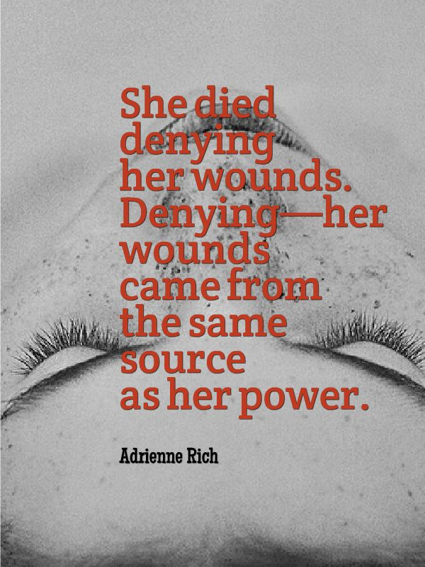 """""""She died denying her wounds. Denying—her wounds came from the same source as her power."""" -Adrienne Rich"""