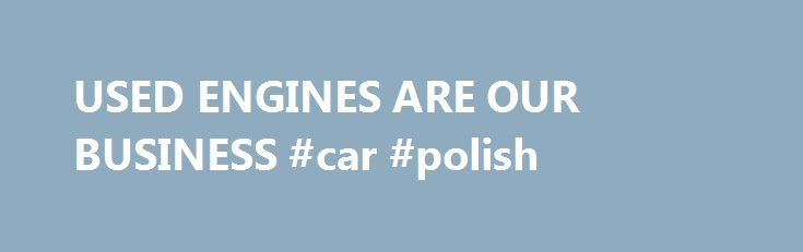 USED ENGINES ARE OUR BUSINESS #car #polish http://car-auto.nef2.com/used-engines-are-our-business-car-polish/  #used car search engine # Welcome to UsedEngines.co Is it time to replace your engine? Purchasing a used engine is the most cost-effective way to replace an existing engine. All of our used engines have been checked and tested for…Continue Reading