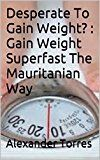 Desperate To Gain Weight? : Gain Weight Superfast The Mauritanian Way (Weight Gain Weight Gain Diet Gain Weight Weight Gain Transformation Weight Gain Fiction)