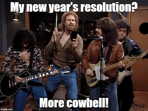 more cowbell | My new year's resolution? More cowbell! | image tagged in more cowbell | made w/ Imgflip meme maker
