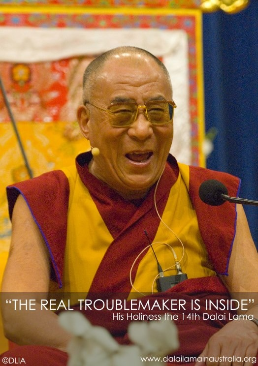 """As human being we have good qualities as well as bad ones. Now, anger, attachment, jealousy, hatred, are the bad side; these are the real enemy...THE TRUE TROUBLEMAKER IS INSIDE""    Don't forget that the good and the bad comes from inside of us. www.dalailamainaustralia.org"