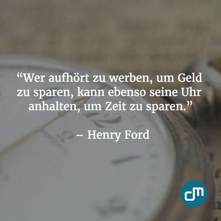"""""""Wer aufhört zu werben, um Geld zu sparen, kann ebenso seine Uhr anhalten, um Zeit zu sparen.""""  - Henry Ford"""
