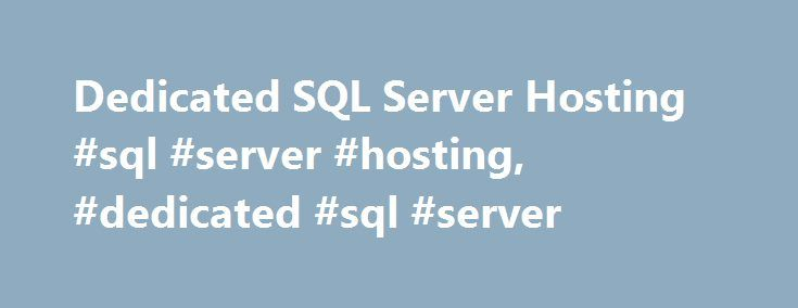 Dedicated SQL Server Hosting #sql #server #hosting, #dedicated #sql #server http://spain.remmont.com/dedicated-sql-server-hosting-sql-server-hosting-dedicated-sql-server/  # Dedicated SQL Server Hosting Microsoft's SQL Server is a database management system developed in dozens of editions aimed at different set of audiences with varied workloads. SQL Server 2008 R2 is one of the recent SQL Server 2008 editions that include a master data management system and centralized console to manage…