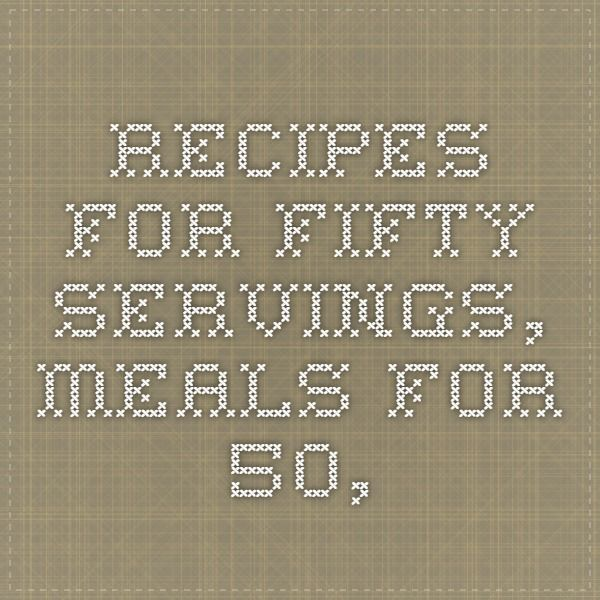 recipes for fifty servings, meals for 50,