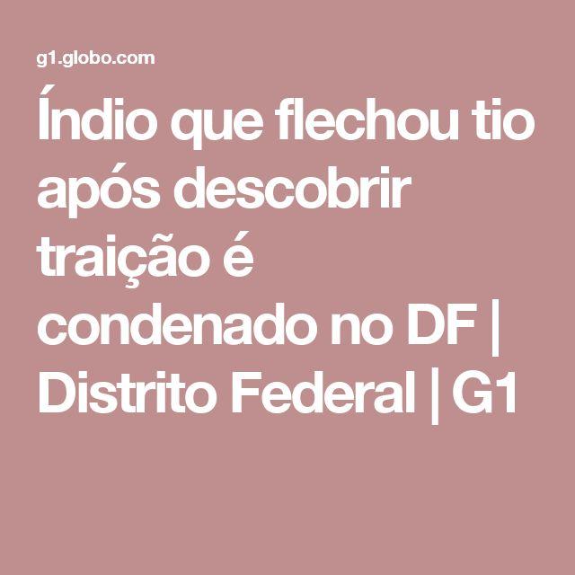Índio que flechou tio após descobrir traição é condenado no DF | Distrito Federal | G1