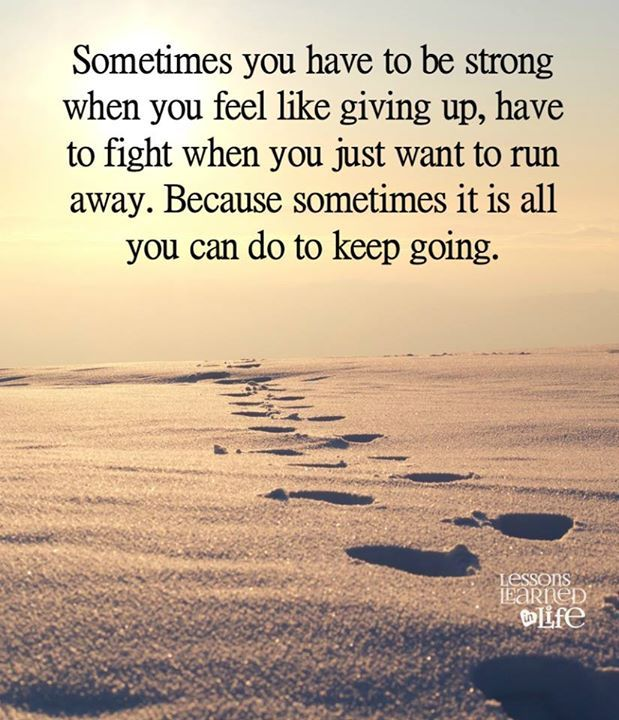Sometimes you have to be strong when you feel like giving up., have to fight when you just want to run away. Because sometimes it is all you can do to keep going.... :-/ well said