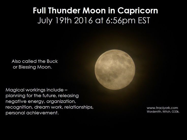 Full Thunder Moon in Capricorn. July 19th 2016 at 6:56pm EST. Also called the Buck or Blessing Moon. Magical workings include – planning for the future, releasing negative energy, organization, recognition, dream work, relationships, personal achievement.