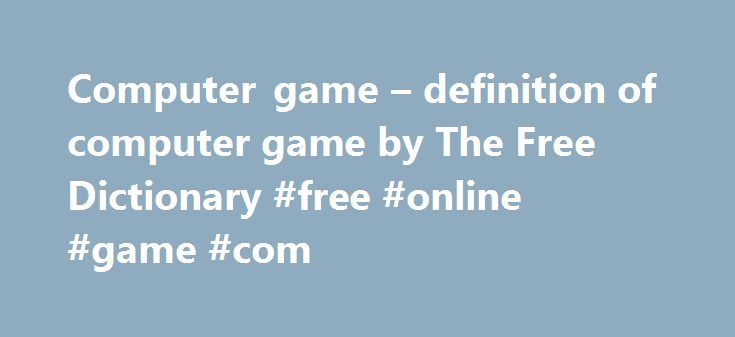 Computer game – definition of computer game by The Free Dictionary #free #online #game #com http://game.remmont.com/computer-game-definition-of-computer-game-by-the-free-dictionary-free-online-game-com/  computer game References in periodicals archive ? Twenty of them had been treated by psychologists in a group environment while the remaining 20 interacted with our computer game . They cover why the gender divide in computer games is an important and timely issue; the computer game…