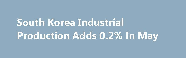 South Korea Industrial Production Adds 0.2% In May http://betiforexcom.livejournal.com/25793084.html  Industrial output in South Korea gained a seasonally adjusted 0.2 percent on month in May, Statistics Korea said in Friday's preliminary reading.The post South Korea Industrial Production Adds 0.2% In May appeared first on Forex news - Binary options. http://betiforex.com/south-korea-industrial-production-adds-0-2-in-may/