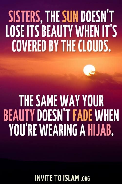 The Sun doesn't lose its beauty when it's covered by the clouds. The same way your beauty doesn't fade when you're wearing a hijab :)