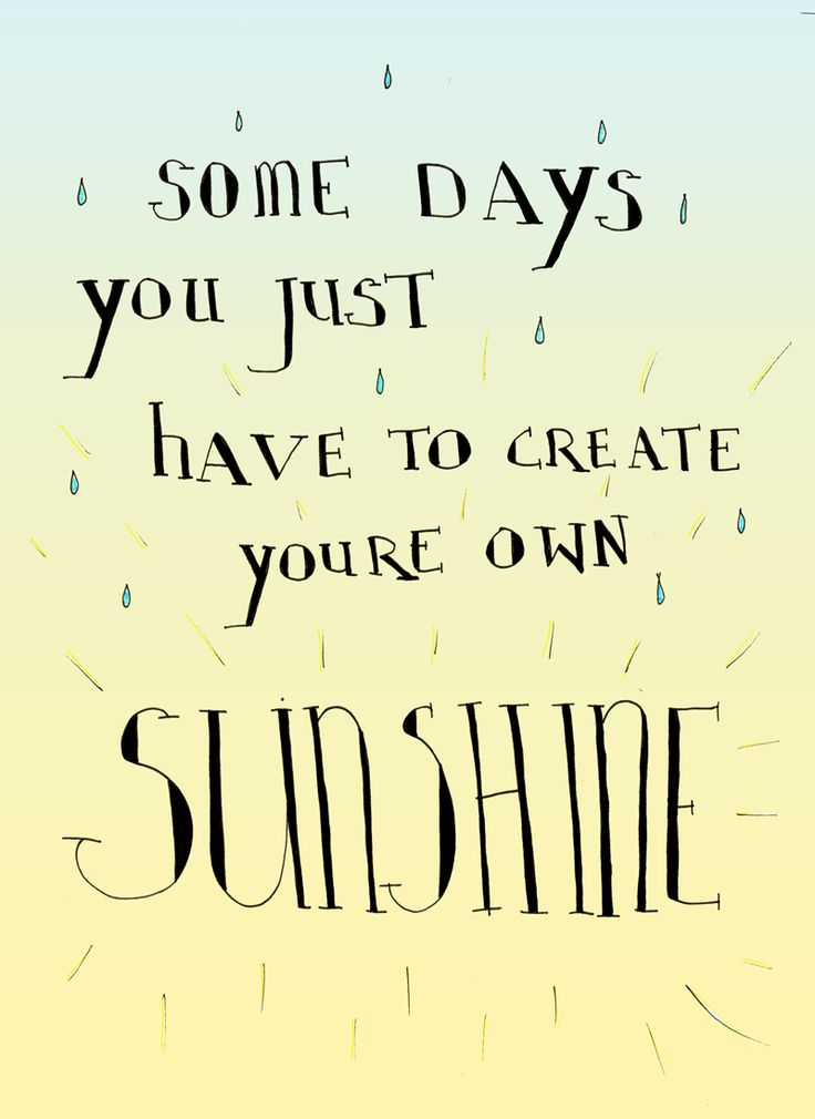 Some days you just have to create youre own Sunshine.