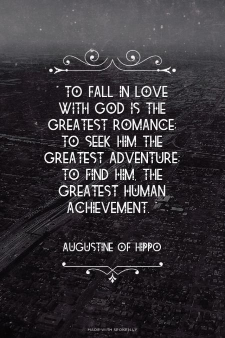 """ To fall in love with God is the greatest romance; to seek him the greatest adventure; to find him, the greatest human achievement. ""   - Augustine of Hippo 
