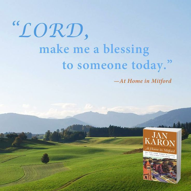 Lord, make me a blessing to someone today. Jan Karon - at Home in Mitford