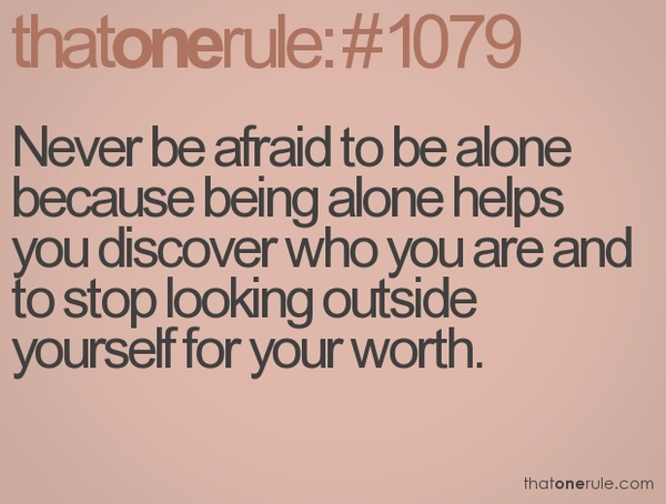 ALONE DOESN'T MEAN LONELY...IT MEANS SINGLE BY CHOICE INSTEAD OF SETTLING OUT OF INSECURITY