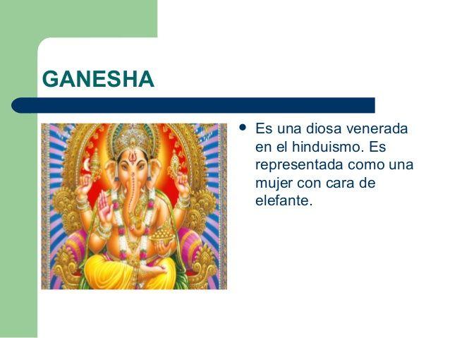 GANESHA   Es una diosa venerada  en el hinduismo. Es  representada como una  mujer con cara de  elefante.