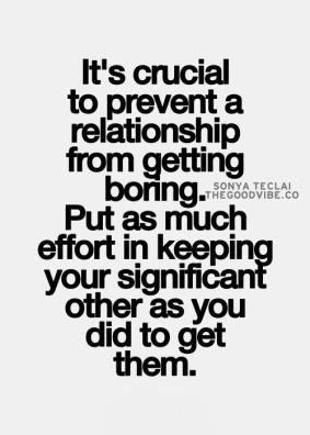 It's crucial to prevent a relationship from getting boring, put as much effort in keeping your significant other as you did to get them