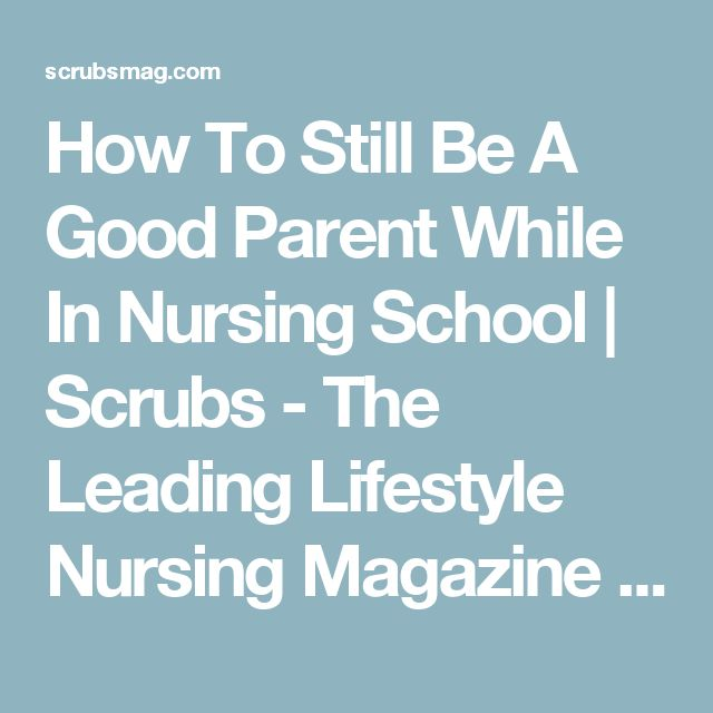 How To Still Be A Good Parent While In Nursing School | Scrubs - The Leading Lifestyle Nursing Magazine Featuring Inspirational and Informational Nursing Articles