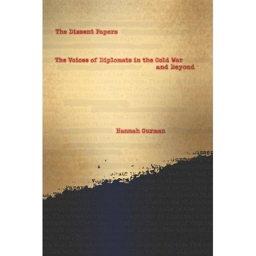 """""""The Dissent Papers"""" by Hannah Gurman (Columbia University Press, 2012) Beginning with the Cold War and concluding with the 2003 invasion of Iraq, Hannah Gurman explores the overlooked opposition of U.S. diplomats to American foreign policy in the latter half of the twentieth century."""