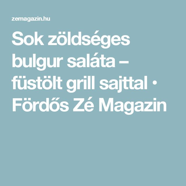 Sok zöldséges bulgur saláta – füstölt grill sajttal • Fördős Zé Magazin