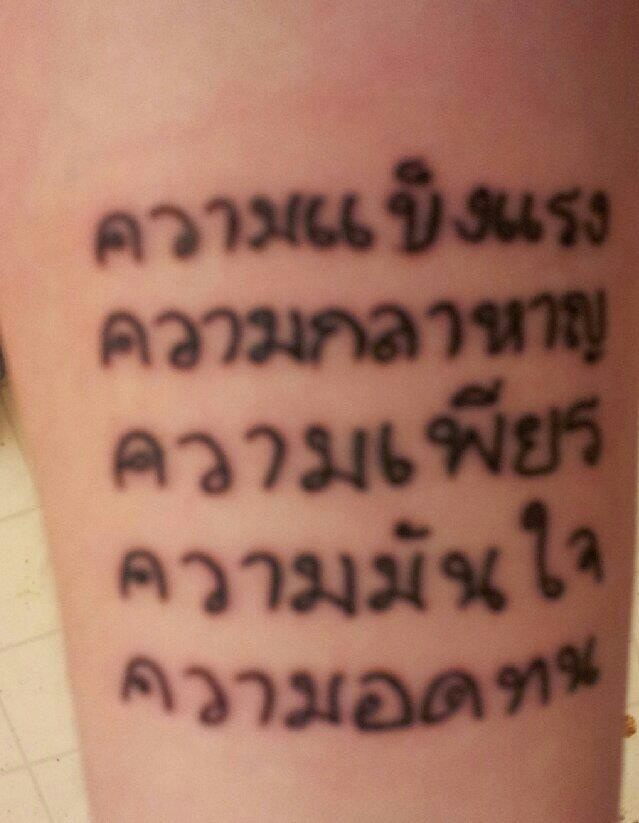This is the most recent tattoo that I have gotten. It makes four tattoos in all. It is on my right forearm. Its in Thai. It means:   Strength  Courage  Perserverance  Confidence  Endurance