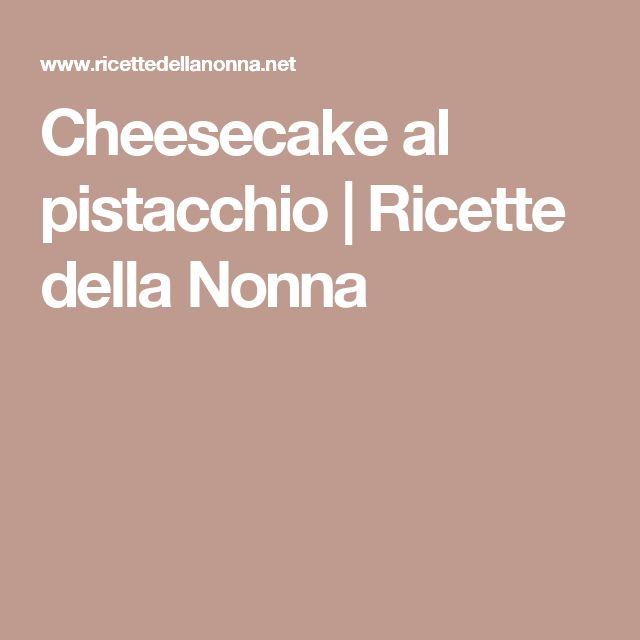 Cheesecake al pistacchio | Ricette della Nonna