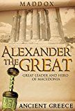 Free Kindle Book -   Alexander The Great: Great Leader and Hero Of Macedonia: Ancient Greece (European History, Ancient History, Ancient Greece, Roman History, Alex The Great, Greek History, Macedonia)