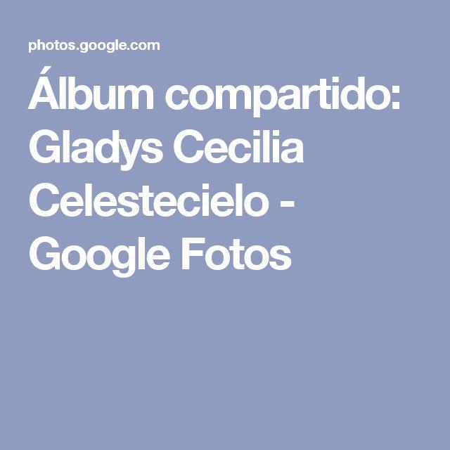 Álbum compartido: Gladys Cecilia Celestecielo - Google Fotos