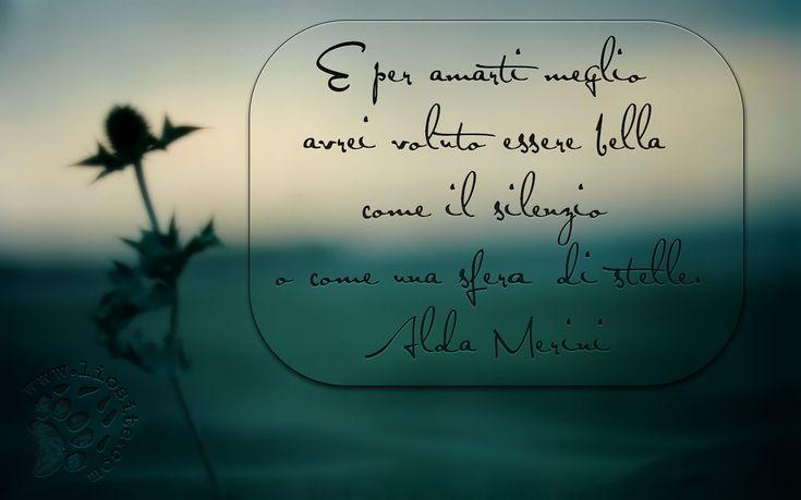 600.E per amarti meglio avrei voluto essere bella come il silenzio o come una sfera di stelle.  Alda Merini