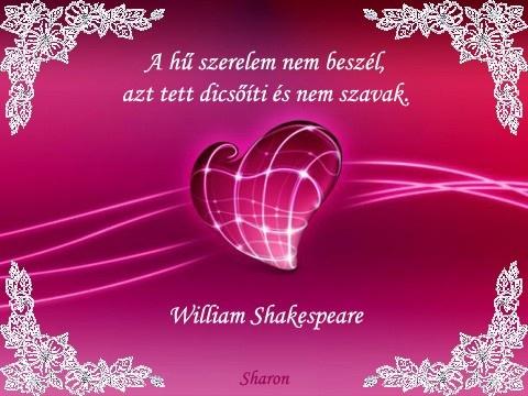 """""""A hű szerelem nem beszél, azt tett dicsőíti és nem szavak."""" William Shakespeare"""