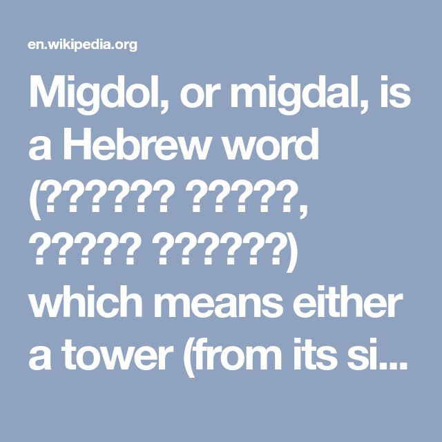 """Migdol, or migdal, is a Hebrew word (מגדּלה מגדּל, מגדּל מגדּול) which means either a tower (from its size or height), an elevated stage (a rostrum or pulpit), or a raised bed (within a river). Physically, it can mean fortified land, i.e. a walled city or castle; or elevated land, as in a raised bed, like a platform, possibly a lookout. The term for a border fort is similar, mekter, in Egyptian. Figuratively, """"tower"""" has connotations of proud authority.  The Book of Exodus records that the…"""