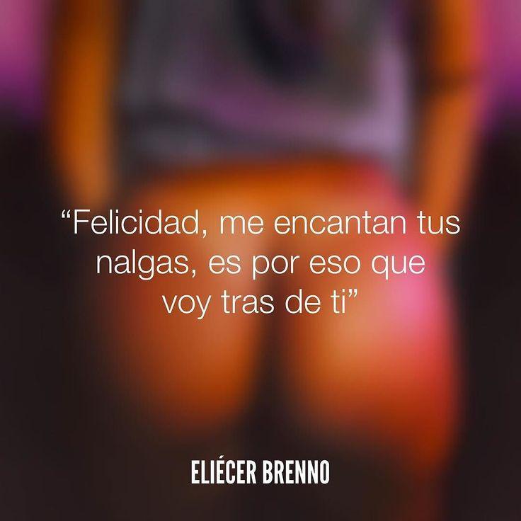 Felicidad me encantan tus nalgas es por eso que voy tras de ti Eliécer Brenno  #felicidad #quotes #writers #escritores #EliecerBrenno #reading #textos #instafrases #instaquotes #panama #poemas #poesias #pensamientos #autores #argentina #frases #frasedeldia #lectura #letrasdeautores #chile #versos #barcelona #madrid #mexico #microcuentos #nochedepoemas #megustaleer #accionpoetica #colombia #venezuela