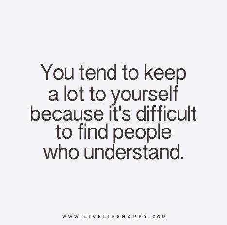 You tend to keep a lot to yourself because it's difficult to find people who understand