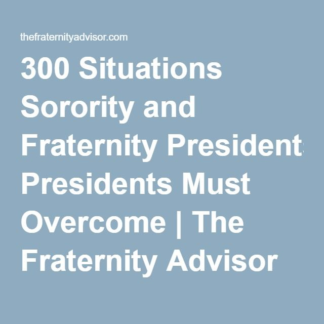 300 Situations Sorority and Fraternity Presidents Must Overcome- always good to understand and appreciate what they do! | The Fraternity Advisor